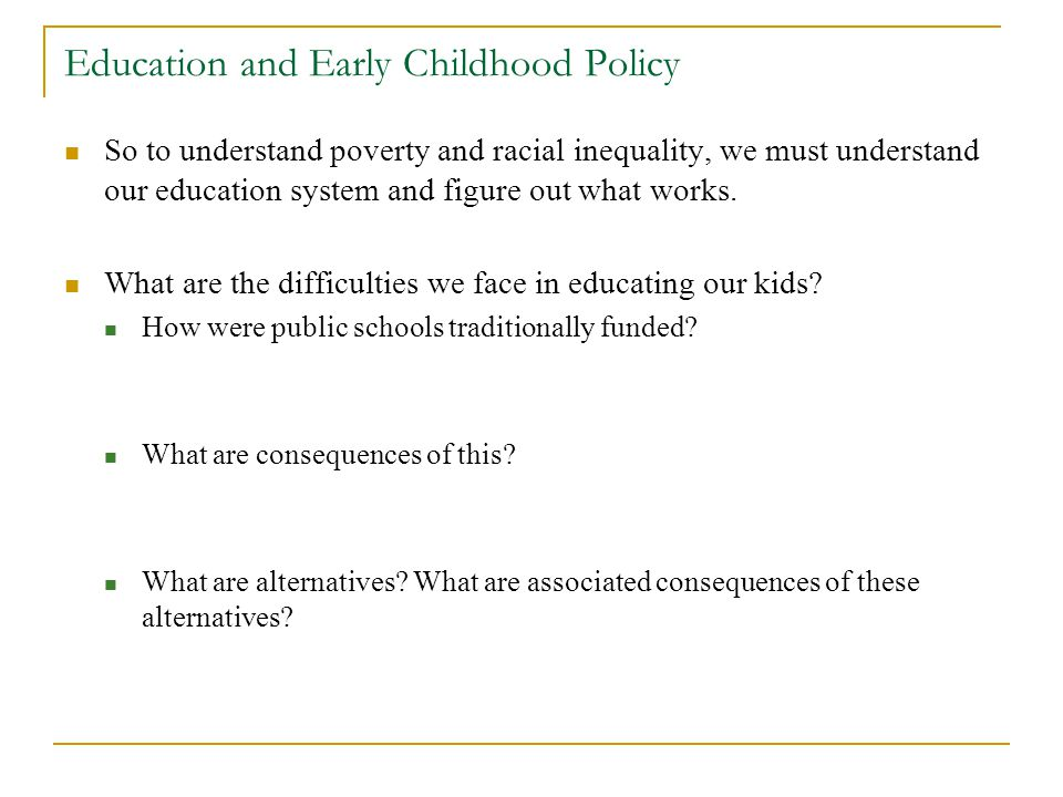 Education and Early Childhood Policy So to understand poverty and racial inequality, we must understand our education system and figure out what works