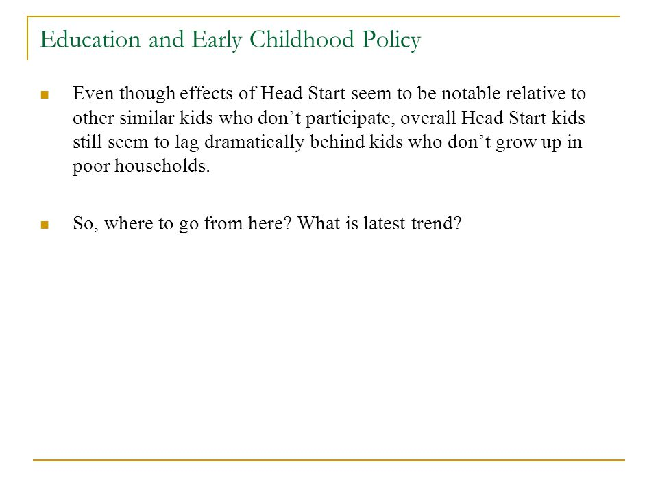 Education and Early Childhood Policy Even though effects of Head Start seem to be notable relative to other similar kids who dont participate, overall