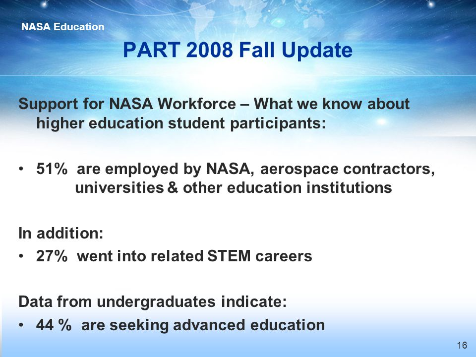 NASA Education 16 PART 2008 Fall Update Support for NASA Workforce – What we know about higher education student participants: 51% are employed by NASA, aerospace contractors, universities & other education institutions In addition: 27% went into related STEM careers Data from undergraduates indicate: 44 % are seeking advanced education