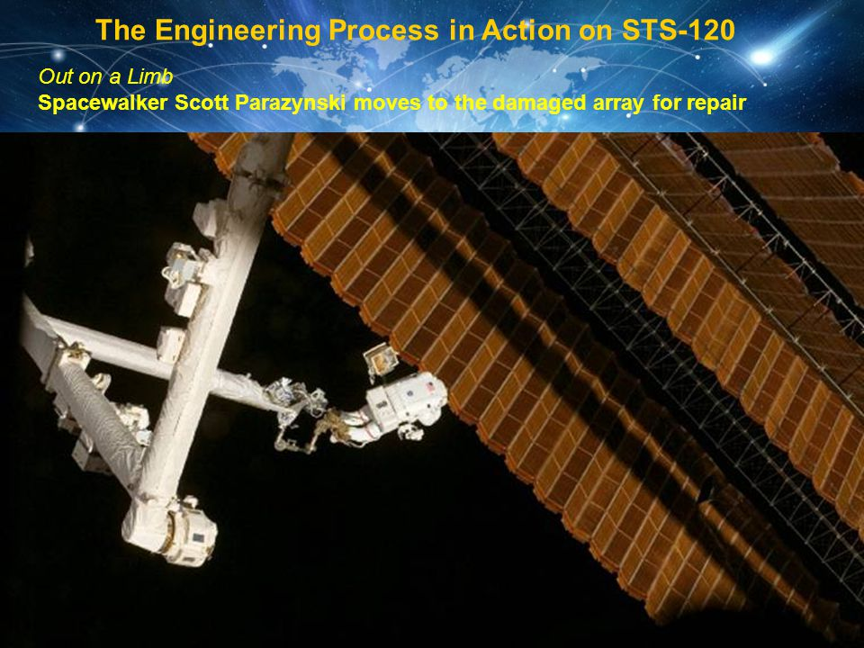 Out on a Limb Spacewalker Scott Parazynski moves to the damaged array for repair The Engineering Process in Action on STS-120