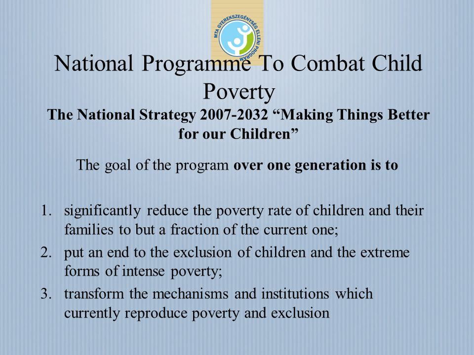 National Programme To Combat Child Poverty The National Strategy 2007-2032 Making Things Better for our Children The goal of the program over one generation is to 1.significantly reduce the poverty rate of children and their families to but a fraction of the current one; 2.put an end to the exclusion of children and the extreme forms of intense poverty; 3.transform the mechanisms and institutions which currently reproduce poverty and exclusion