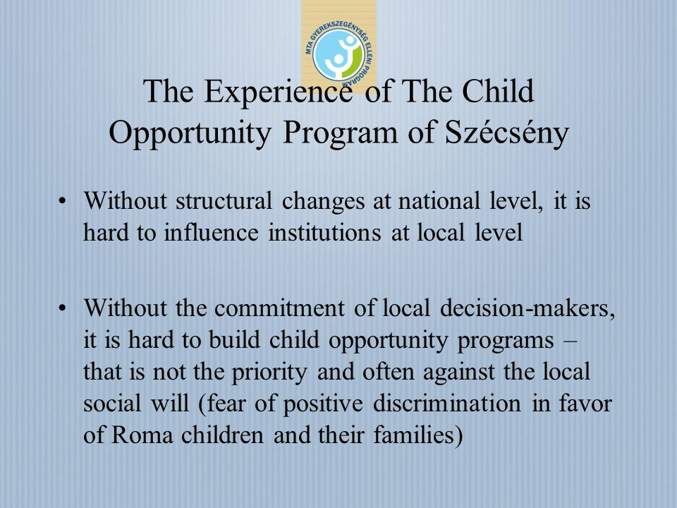 The Experience of The Child Opportunity Program of Szécsény Without structural changes at national level, it is hard to influence institutions at local level Without the commitment of local decision-makers, it is hard to build child opportunity programs – that is not the priority and often against the local social will (fear of positive discrimination in favor of Roma children and their families)