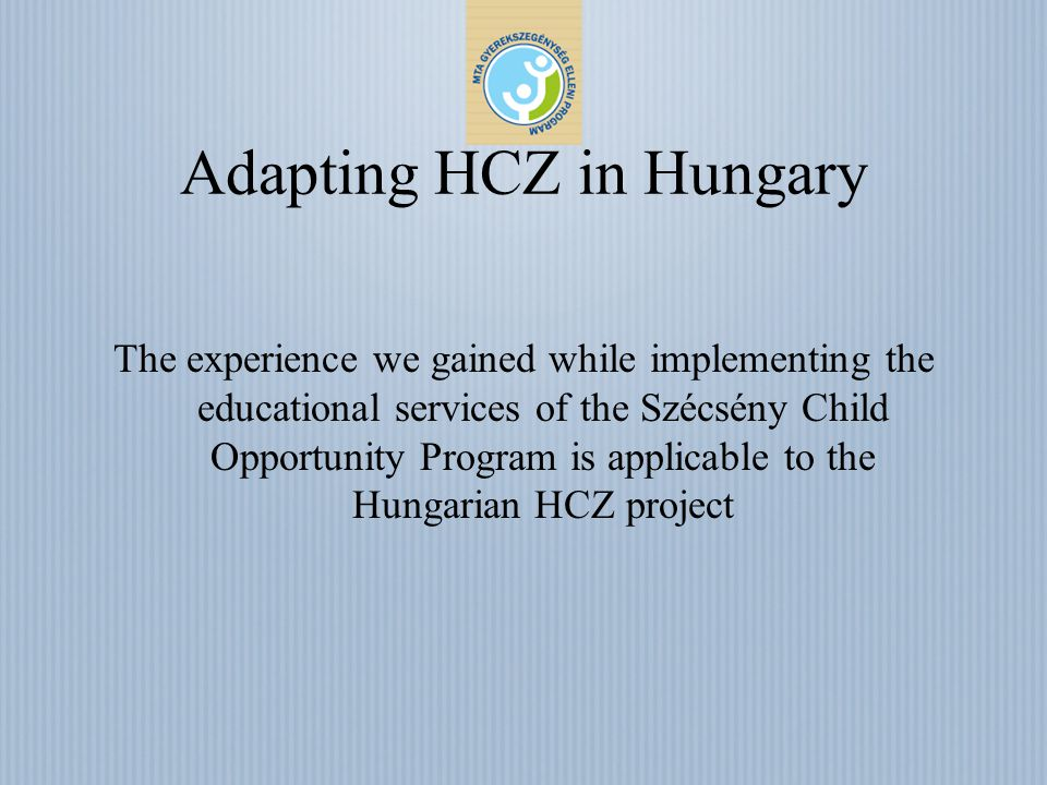 Adapting HCZ in Hungary The experience we gained while implementing the educational services of the Szécsény Child Opportunity Program is applicable to the Hungarian HCZ project