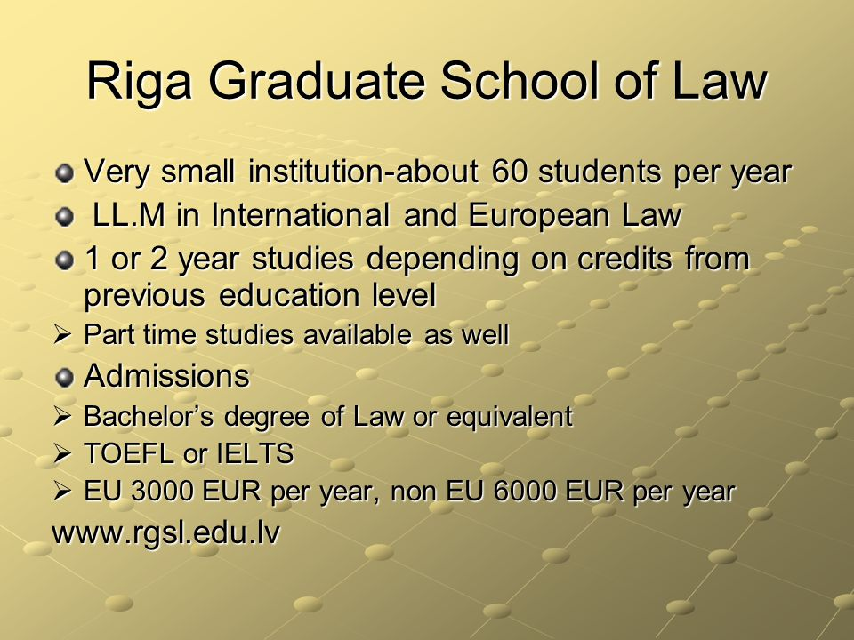 Riga Graduate School of Law Very small institution-about 60 students per year LL.M in International and European Law LL.M in International and European Law 1 or 2 year studies depending on credits from previous education level Part time studies available as well Part time studies available as wellAdmissions Bachelors degree of Law or equivalent Bachelors degree of Law or equivalent TOEFL or IELTS TOEFL or IELTS EU 3000 EUR per year, non EU 6000 EUR per year EU 3000 EUR per year, non EU 6000 EUR per yearwww.rgsl.edu.lv