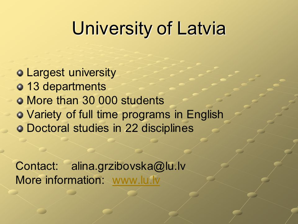 University of Latvia Largest university 13 departments More than 30 000 students Variety of full time programs in English Doctoral studies in 22 disciplines Contact: alina.grzibovska@lu.lv More information: www.lu.lvwww.lu.lv