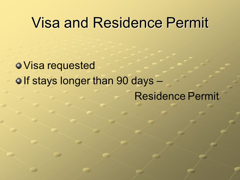 Visa and Residence Permit Visa requested If stays longer than 90 days – Residence Permit