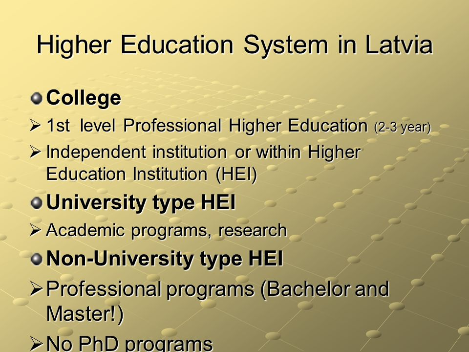 Higher Education System in Latvia College 1st level Professional Higher Education (2-3 year) 1st level Professional Higher Education (2-3 year) Independent institution or within Higher Education Institution (HEI) Independent institution or within Higher Education Institution (HEI) University type HEI Academic programs, research Academic programs, research Non-University type HEI Professional programs (Bachelor and Master!) Professional programs (Bachelor and Master!) No PhD programs No PhD programs
