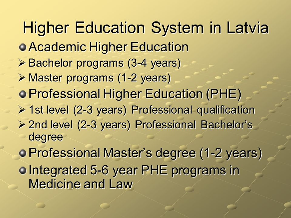 Higher Education System in Latvia Academic Higher Education Bachelor programs (3-4 years) Bachelor programs (3-4 years) Master programs (1-2 years) Master programs (1-2 years) Professional Higher Education (PHE) 1st level (2-3 years) Professional qualification 1st level (2-3 years) Professional qualification 2nd level (2-3 years) Professional Bachelors degree 2nd level (2-3 years) Professional Bachelors degree Professional Masters degree (1-2 years) Integrated 5-6 year PHE programs in Medicine and Law