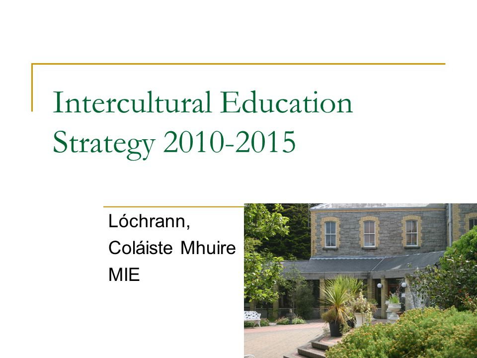 Lóchrann: Centre for Intercultural Education, Marino Established in 2007 Aim is to enhance the development of best practice in intercultural education in Irish schools, through its engagement in teaching, learning and research www.mie.ie