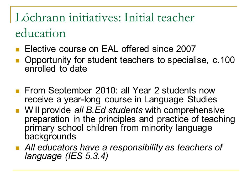 Lóchrann initiatives: Initial teacher education Elective course on EAL offered since 2007 Opportunity for student teachers to specialise, c.100 enrolled to date From September 2010: all Year 2 students now receive a year-long course in Language Studies Will provide all B.Ed students with comprehensive preparation in the principles and practice of teaching primary school children from minority language backgrounds All educators have a responsibility as teachers of language (IES 5.3.4)