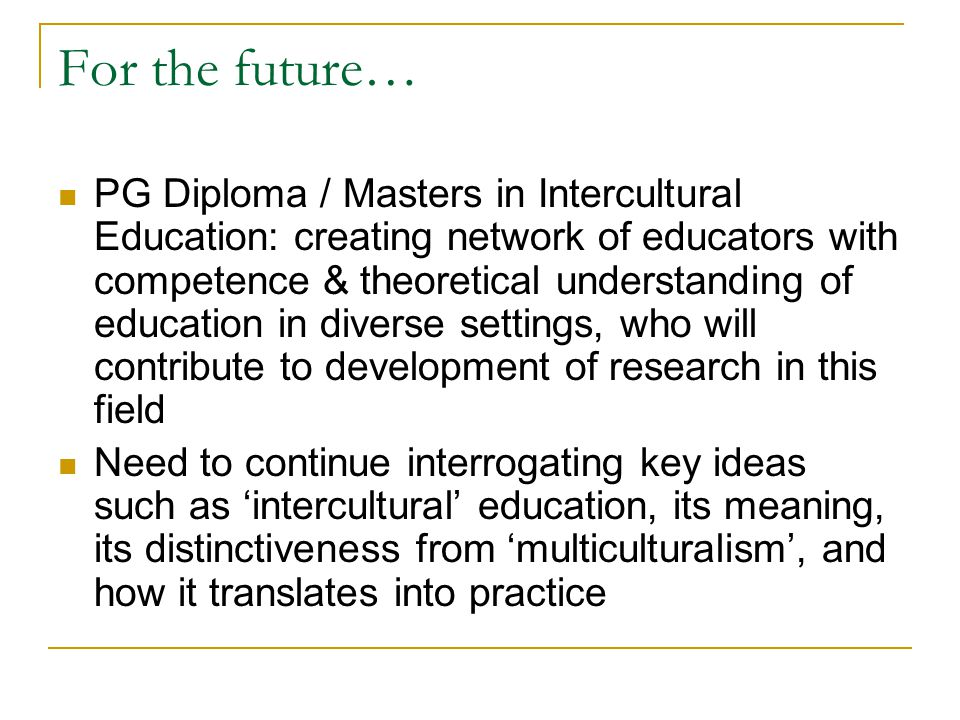 For the future… PG Diploma / Masters in Intercultural Education: creating network of educators with competence & theoretical understanding of education in diverse settings, who will contribute to development of research in this field Need to continue interrogating key ideas such as intercultural education, its meaning, its distinctiveness from multiculturalism, and how it translates into practice