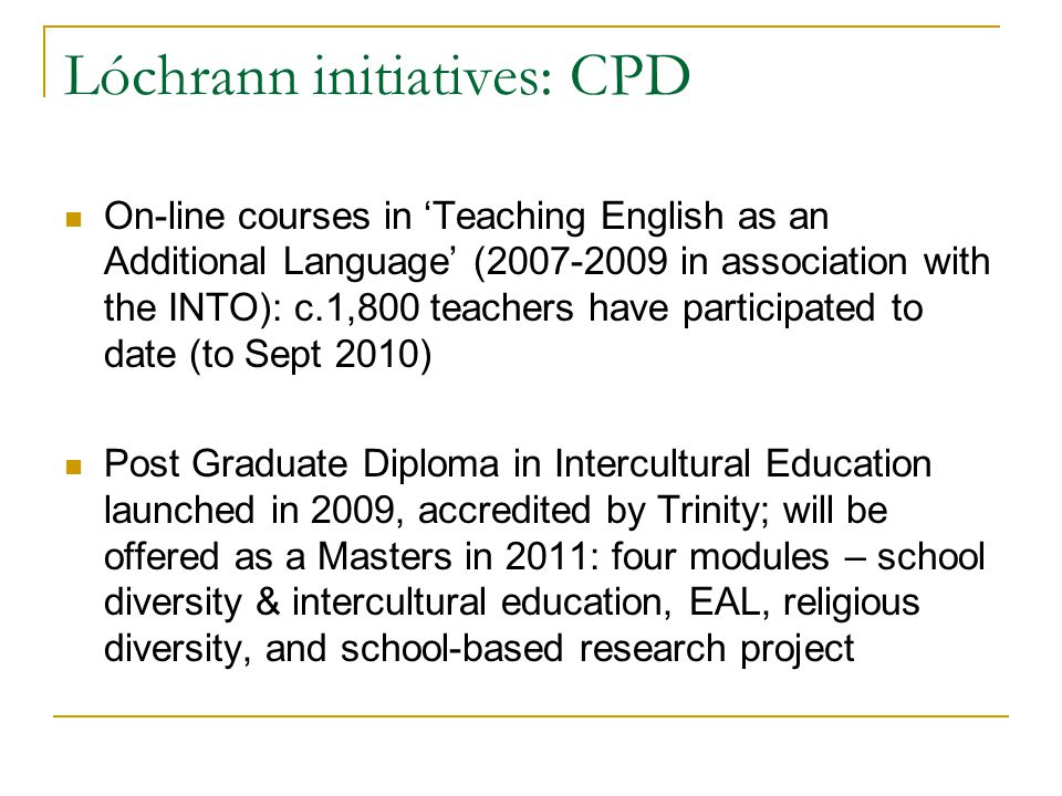 Lóchrann initiatives: CPD On-line courses in Teaching English as an Additional Language (2007-2009 in association with the INTO): c.1,800 teachers have participated to date (to Sept 2010) Post Graduate Diploma in Intercultural Education launched in 2009, accredited by Trinity; will be offered as a Masters in 2011: four modules – school diversity & intercultural education, EAL, religious diversity, and school-based research project