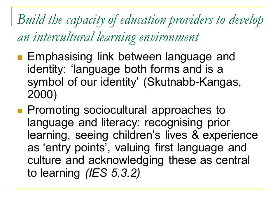 Build the capacity of education providers to develop an intercultural learning environment Emphasising link between language and identity: language both forms and is a symbol of our identity (Skutnabb-Kangas, 2000) Promoting sociocultural approaches to language and literacy: recognising prior learning, seeing childrens lives & experience as entry points, valuing first language and culture and acknowledging these as central to learning (IES 5.3.2)