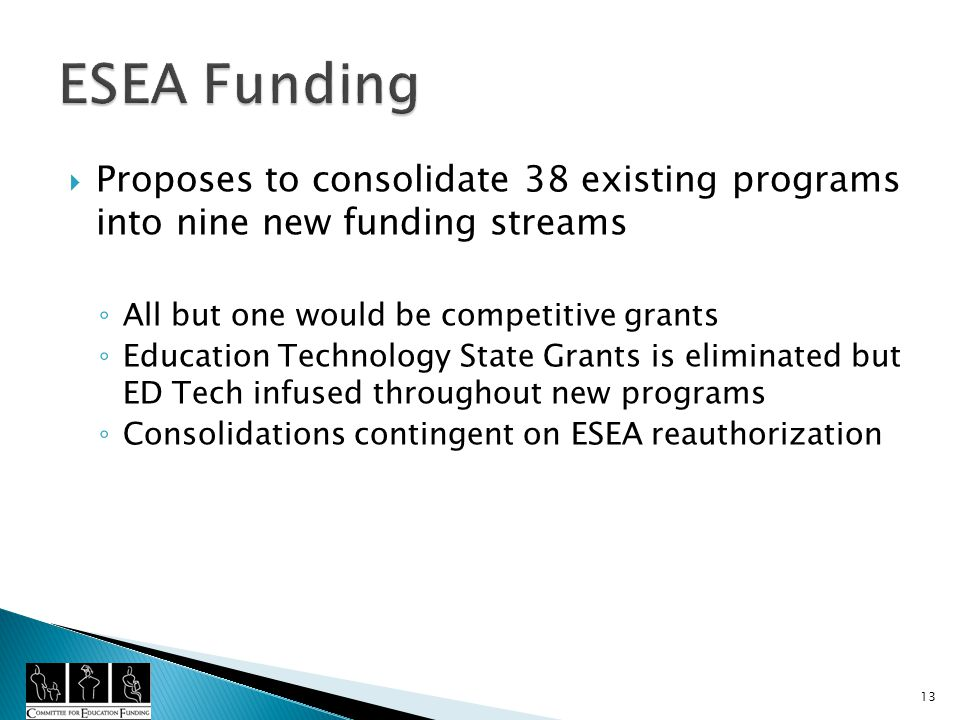Proposes to consolidate 38 existing programs into nine new funding streams All but one would be competitive grants Education Technology State Grants is eliminated but ED Tech infused throughout new programs Consolidations contingent on ESEA reauthorization 13