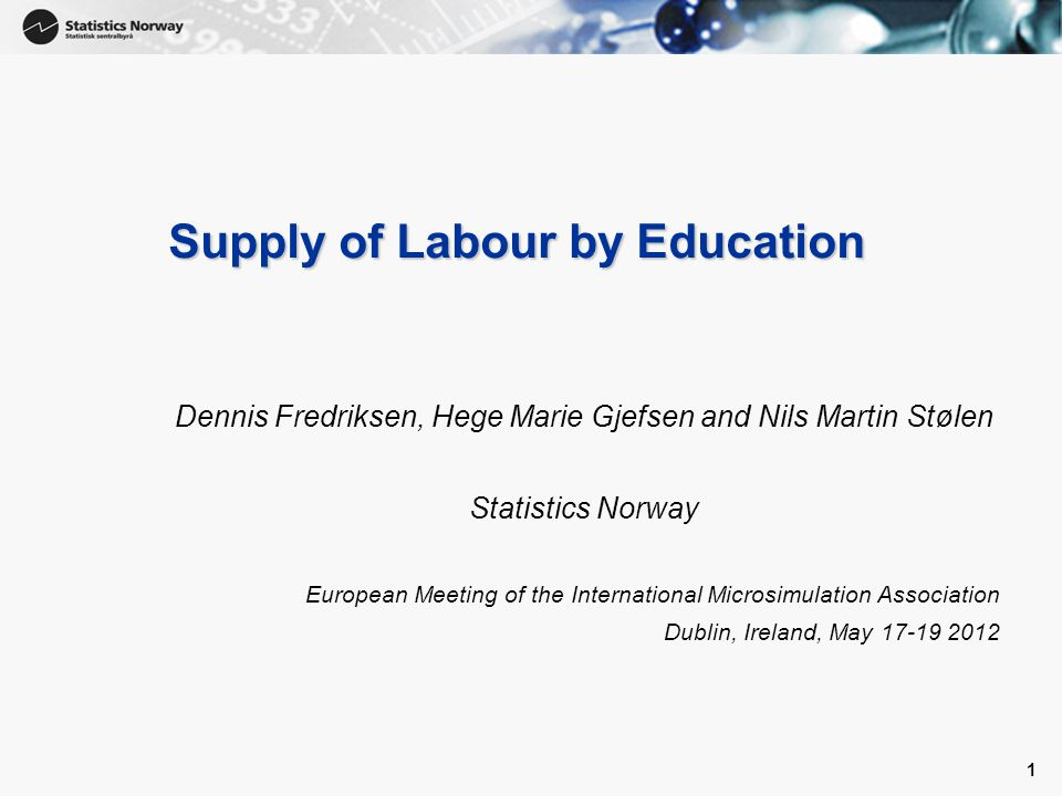 1 1 Supply of Labour by Education Dennis Fredriksen, Hege Marie Gjefsen and Nils Martin Stølen Statistics Norway European Meeting of the International Microsimulation Association Dublin, Ireland, May