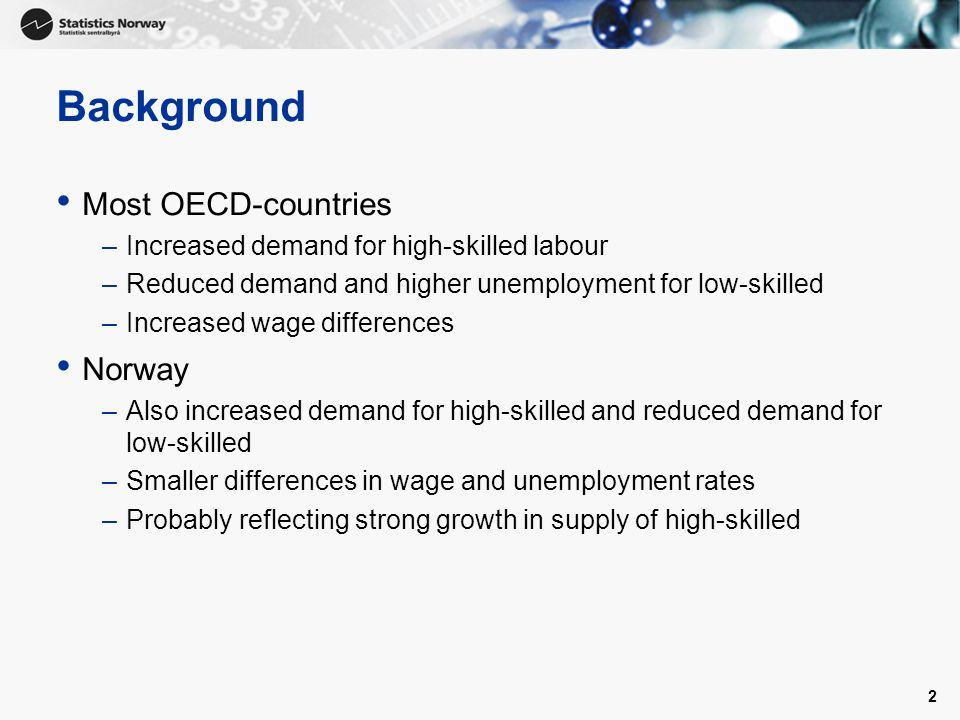 2 Background Most OECD-countries –Increased demand for high-skilled labour –Reduced demand and higher unemployment for low-skilled –Increased wage differences Norway –Also increased demand for high-skilled and reduced demand for low-skilled –Smaller differences in wage and unemployment rates –Probably reflecting strong growth in supply of high-skilled
