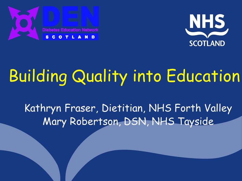 Building Quality into Education Kathryn Fraser, Dietitian, NHS Forth Valley Mary Robertson, DSN, NHS Tayside