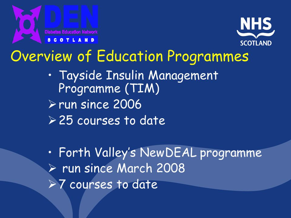 Overview of Education Programmes Tayside Insulin Management Programme (TIM) run since 2006 25 courses to date Forth Valleys NewDEAL programme run sinc