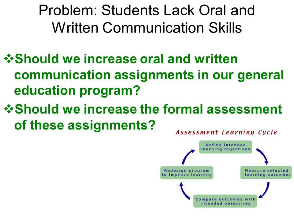 Problem: Students Lack Oral and Written Communication Skills Should we increase oral and written communication assignments in our general education program.