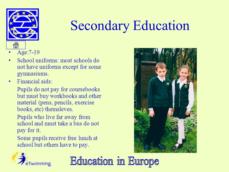 Secondary Education Age:7-19 School uniforms: most schools do not have uniforms except for some gymnasiums. Financial aids: Pupils do not pay for cour