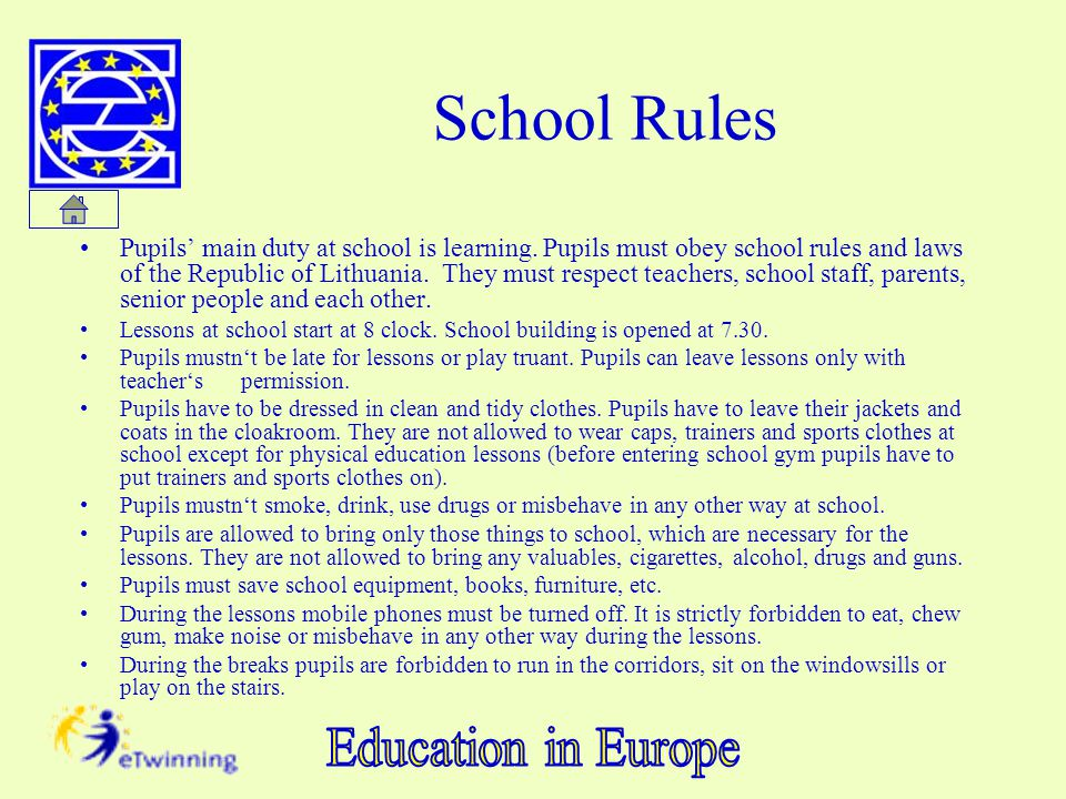 School Rules Pupils main duty at school is learning. Pupils must obey school rules and laws of the Republic of Lithuania. They must respect teachers,