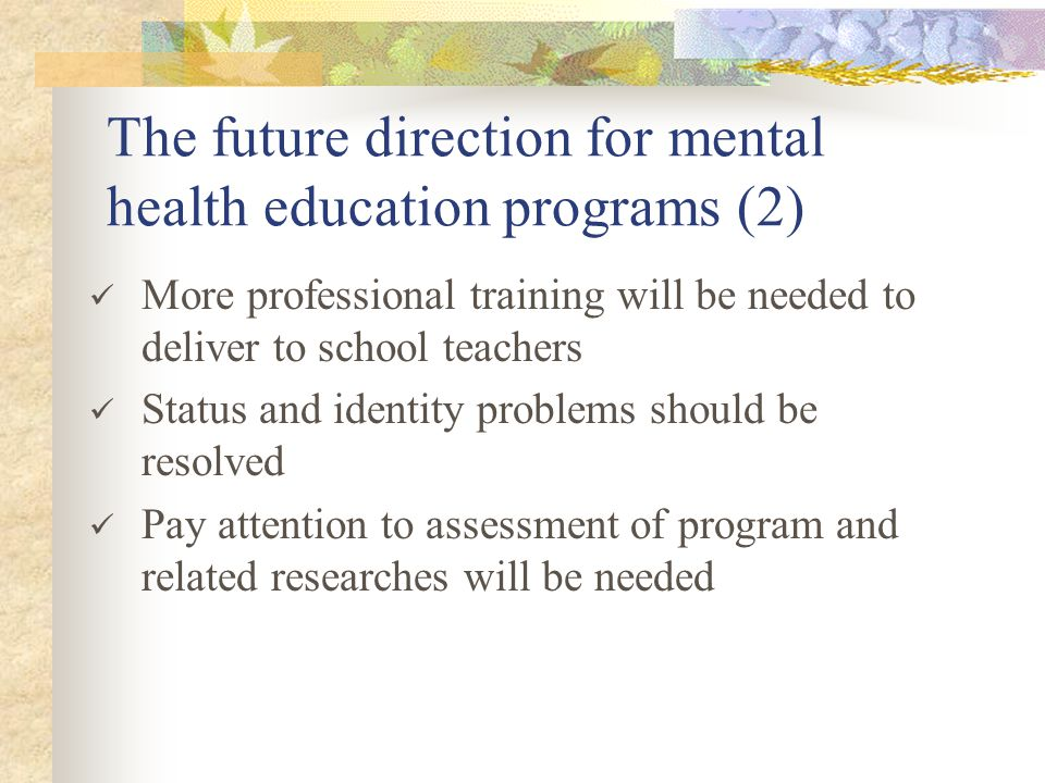The future direction for mental health education programs (2) More professional training will be needed to deliver to school teachers Status and identity problems should be resolved Pay attention to assessment of program and related researches will be needed