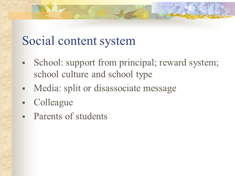 Social content system School: support from principal; reward system; school culture and school type Media: split or disassociate message Colleague Parents of students