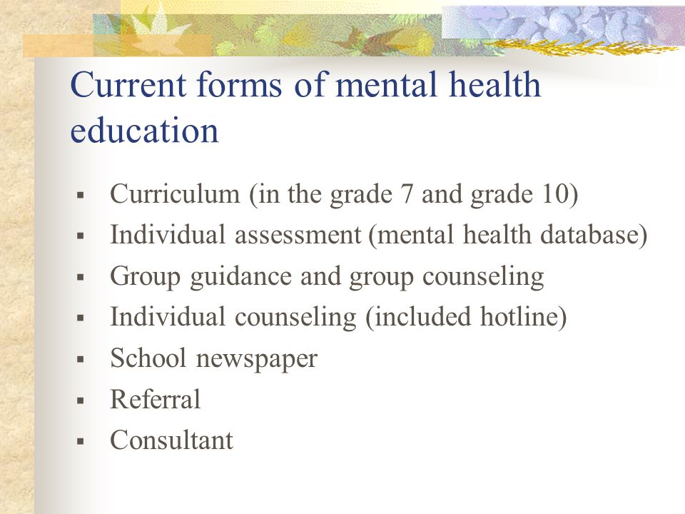 Current forms of mental health education Curriculum (in the grade 7 and grade 10) Individual assessment (mental health database) Group guidance and group counseling Individual counseling (included hotline) School newspaper Referral Consultant
