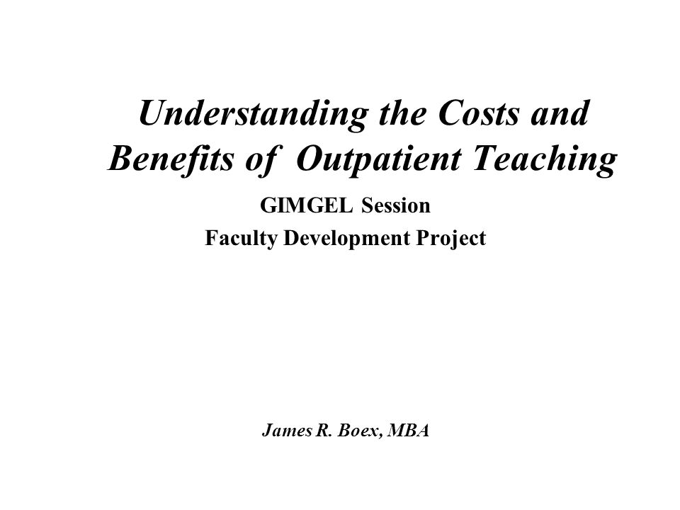 Understanding the Costs and Benefits of Outpatient Teaching GIMGEL Session Faculty Development Project James R.