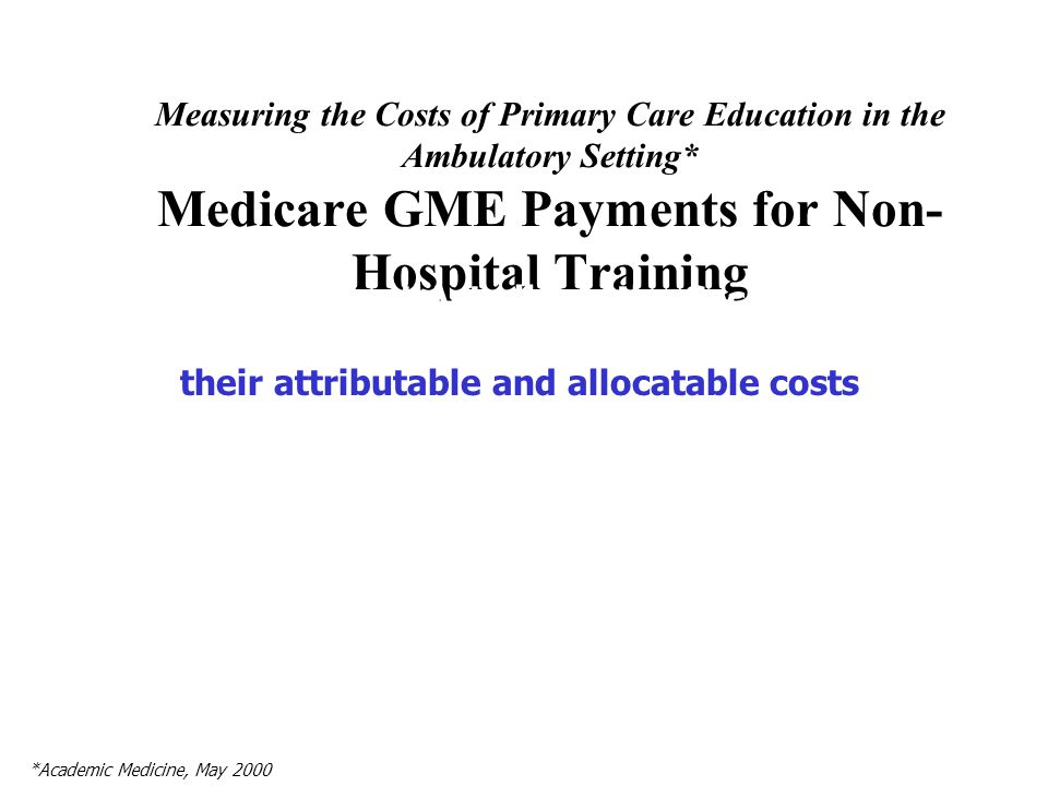 Measuring the Costs of Primary Care Education in the Ambulatory Setting* Medicare GME Payments for Non- Hospital Training The Balanced Budget Act allows the Secretary of HHS to pay GME costs to ambulatory sites based on their attributable and allocatable costs *Academic Medicine, May 2000