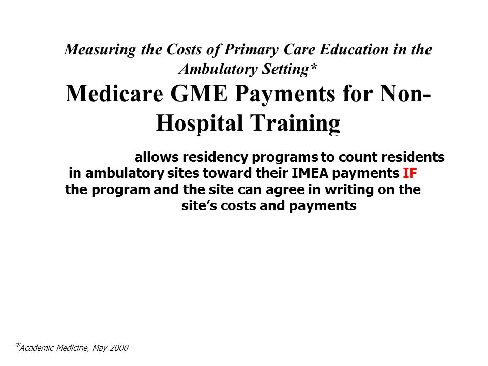 Measuring the Costs of Primary Care Education in the Ambulatory Setting* Medicare GME Payments for Non- Hospital Training A POTENTIALLY IMPORANT INCENTIVE: the BBA also allows residency programs to count residents in ambulatory sites toward their IMEA payments IF the program and the site can agree in writing on the sites costs and payments * Academic Medicine, May 2000