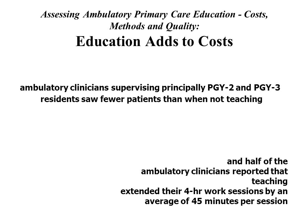 Assessing Ambulatory Primary Care Education - Costs, Methods and Quality: Education Adds to Costs Clinical Productivity Costs ambulatory clinicians supervising principally PGY-2 and PGY-3 residents saw fewer patients than when not teaching and half of the ambulatory clinicians reported that teaching extended their 4-hr work sessions by an average of 45 minutes per session
