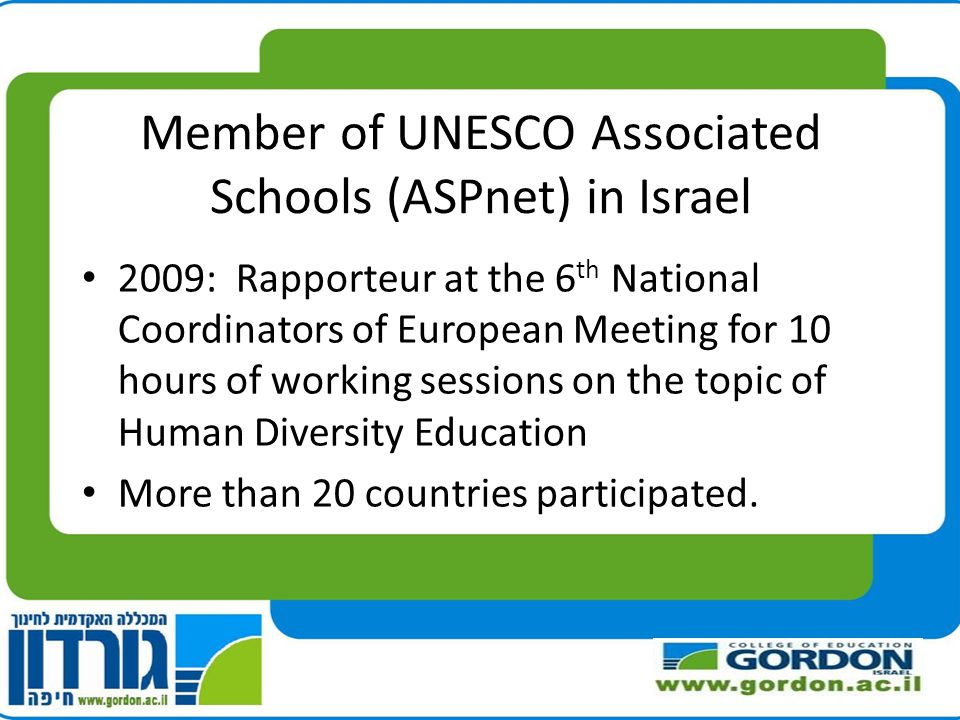 Member of UNESCO Associated Schools (ASPnet) in Israel 2009: Rapporteur at the 6 th National Coordinators of European Meeting for 10 hours of working sessions on the topic of Human Diversity Education More than 20 countries participated.