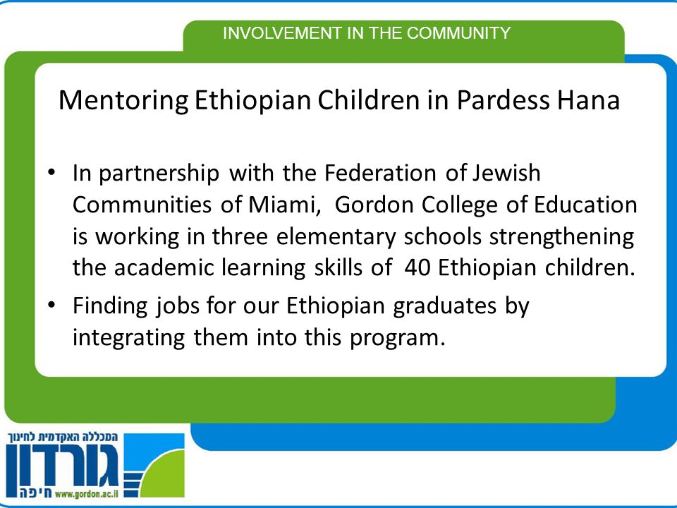 Mentoring Ethiopian Children in Pardess Hana In partnership with the Federation of Jewish Communities of Miami, Gordon College of Education is working in three elementary schools strengthening the academic learning skills of 40 Ethiopian children.