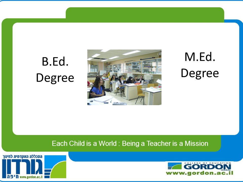 B.Ed. Degree Each Child is a World : Being a Teacher is a Mission M.Ed. Degree