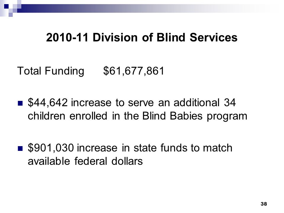 38 2010-11 Division of Blind Services Total Funding $61,677,861 $44,642 increase to serve an additional 34 children enrolled in the Blind Babies progr