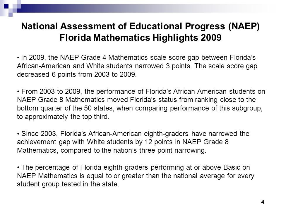 4 National Assessment of Educational Progress (NAEP) Florida Mathematics Highlights 2009 In 2009, the NAEP Grade 4 Mathematics scale score gap between Floridas African-American and White students narrowed 3 points.