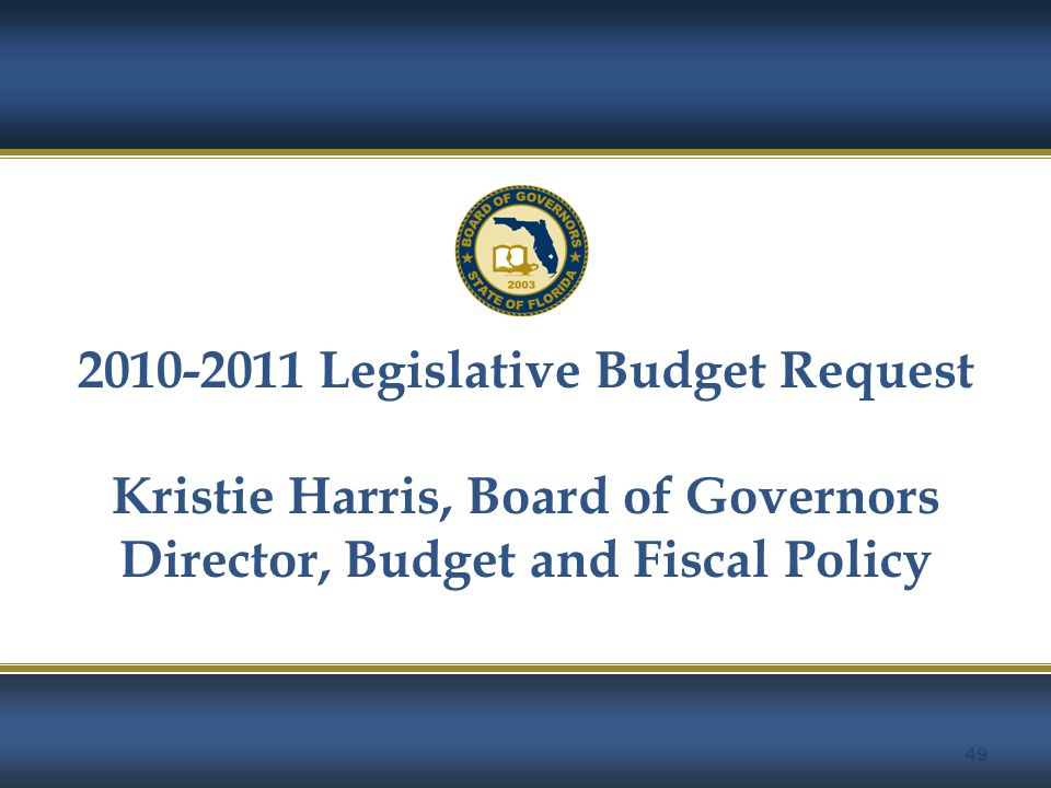 49 2010-2011 Legislative Budget Request Kristie Harris, Board of Governors Director, Budget and Fiscal Policy