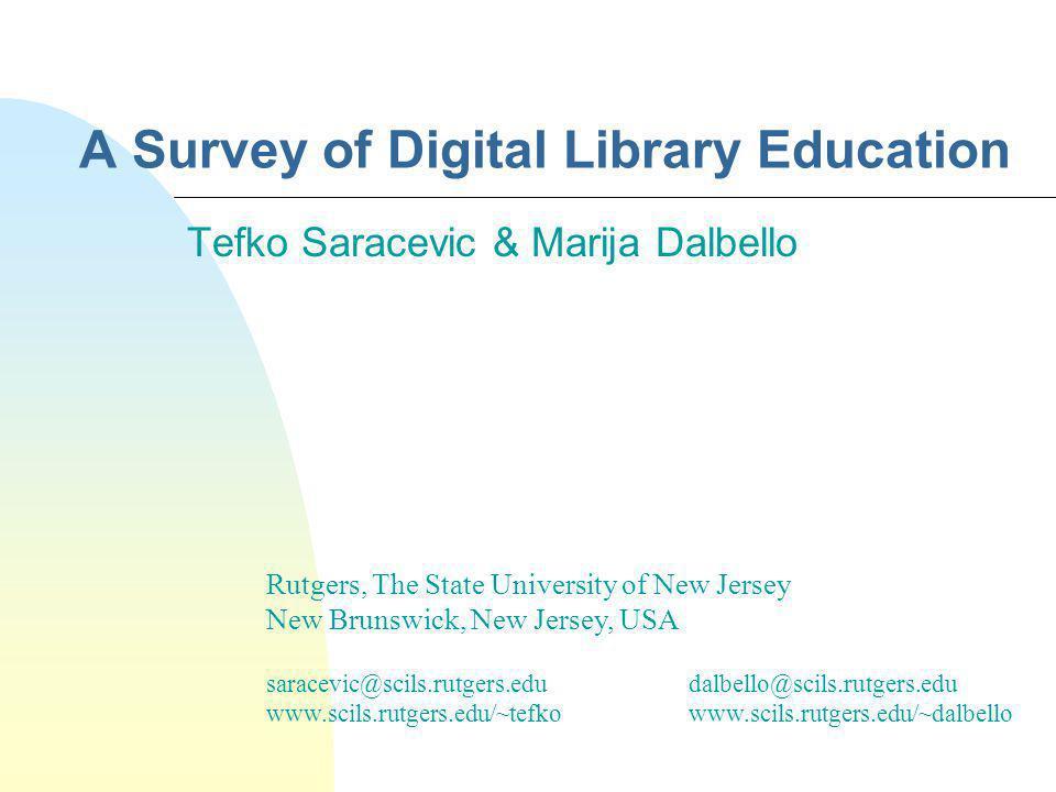 A Survey of Digital Library Education Tefko Saracevic & Marija Dalbello Rutgers, The State University of New Jersey New Brunswick, New Jersey, USA saracevic@scils.rutgers.edudalbello@scils.rutgers.edu www.scils.rutgers.edu/~tefkowww.scils.rutgers.edu/~dalbello
