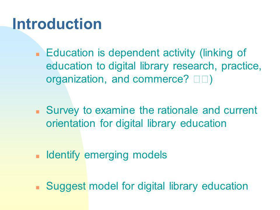 Introduction n Education is dependent activity (linking of education to digital library research, practice, organization, and commerce.