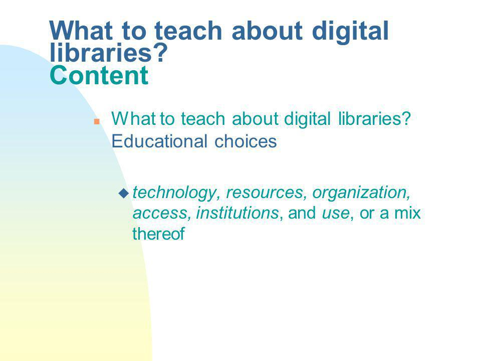 What to teach about digital libraries. Content n What to teach about digital libraries.