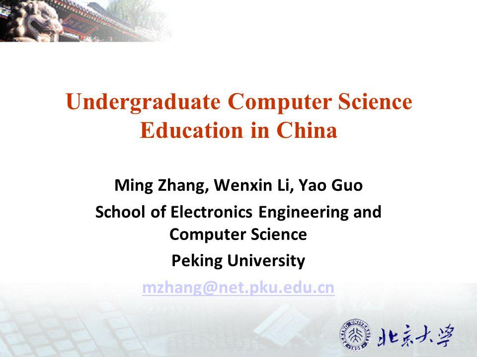 Undergraduate Computer Science Education in China Ming Zhang, Wenxin Li, Yao Guo School of Electronics Engineering and Computer Science Peking University mzhang@net.pku.edu.cn