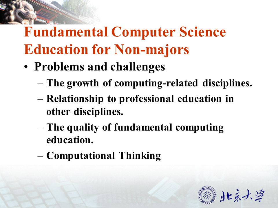 Fundamental Computer Science Education for Non-majors Problems and challenges –The growth of computing-related disciplines.