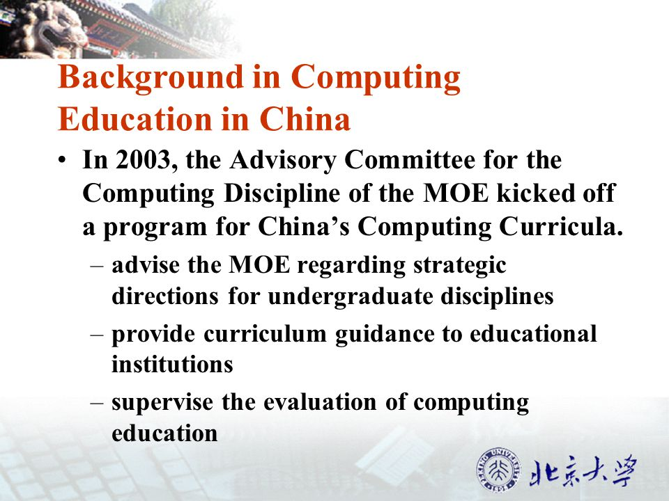 Background in Computing Education in China In 2003, the Advisory Committee for the Computing Discipline of the MOE kicked off a program for Chinas Computing Curricula.
