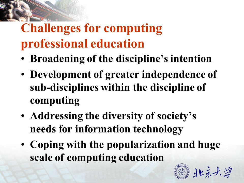 Challenges for computing professional education Broadening of the disciplines intention Development of greater independence of sub-disciplines within the discipline of computing Addressing the diversity of societys needs for information technology Coping with the popularization and huge scale of computing education
