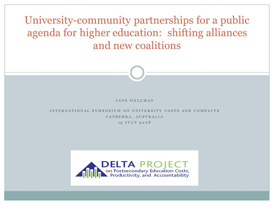 JANE WELLMAN INTERNATIONAL SYMPOSIUM ON UNIVERSITY COSTS AND COMPACTS CANBERRA, AUSTRALIA 15 JULY 2008 University-community partnerships for a public agenda for higher education: shifting alliances and new coalitions