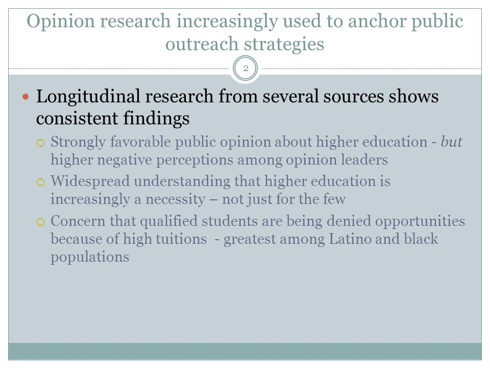 Opinion research increasingly used to anchor public outreach strategies Longitudinal research from several sources shows consistent findings Strongly favorable public opinion about higher education - but higher negative perceptions among opinion leaders Widespread understanding that higher education is increasingly a necessity – not just for the few Concern that qualified students are being denied opportunities because of high tuitions - greatest among Latino and black populations 2