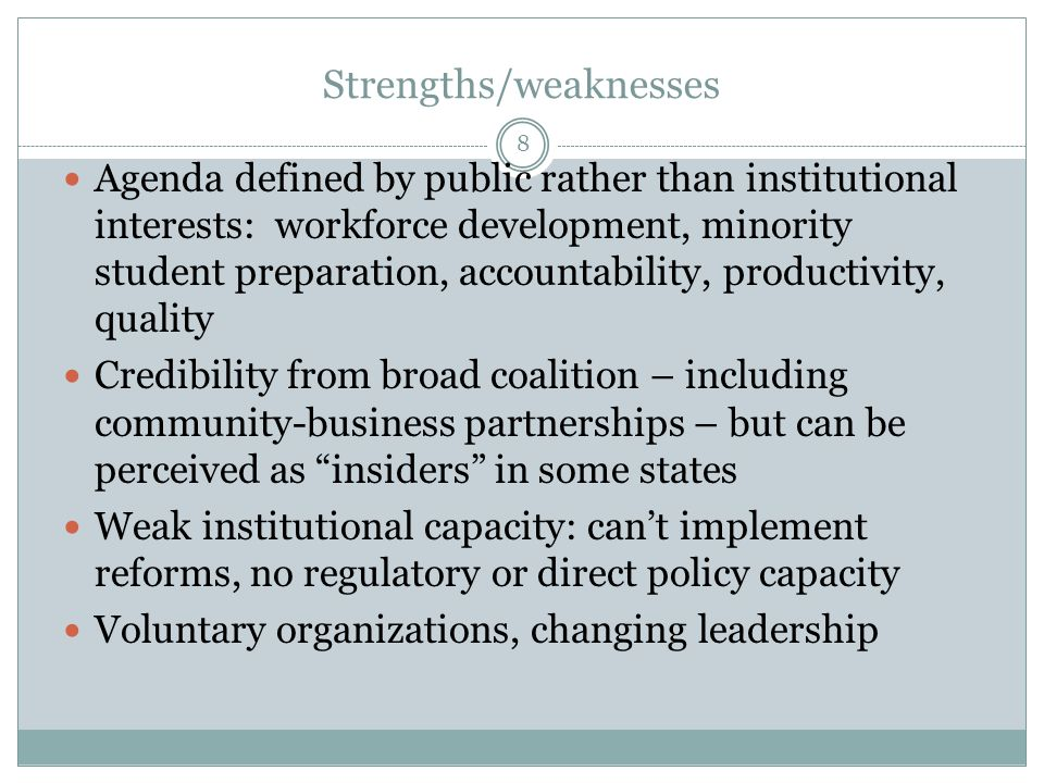 Strengths/weaknesses Agenda defined by public rather than institutional interests: workforce development, minority student preparation, accountability, productivity, quality Credibility from broad coalition – including community-business partnerships – but can be perceived as insiders in some states Weak institutional capacity: cant implement reforms, no regulatory or direct policy capacity Voluntary organizations, changing leadership 8