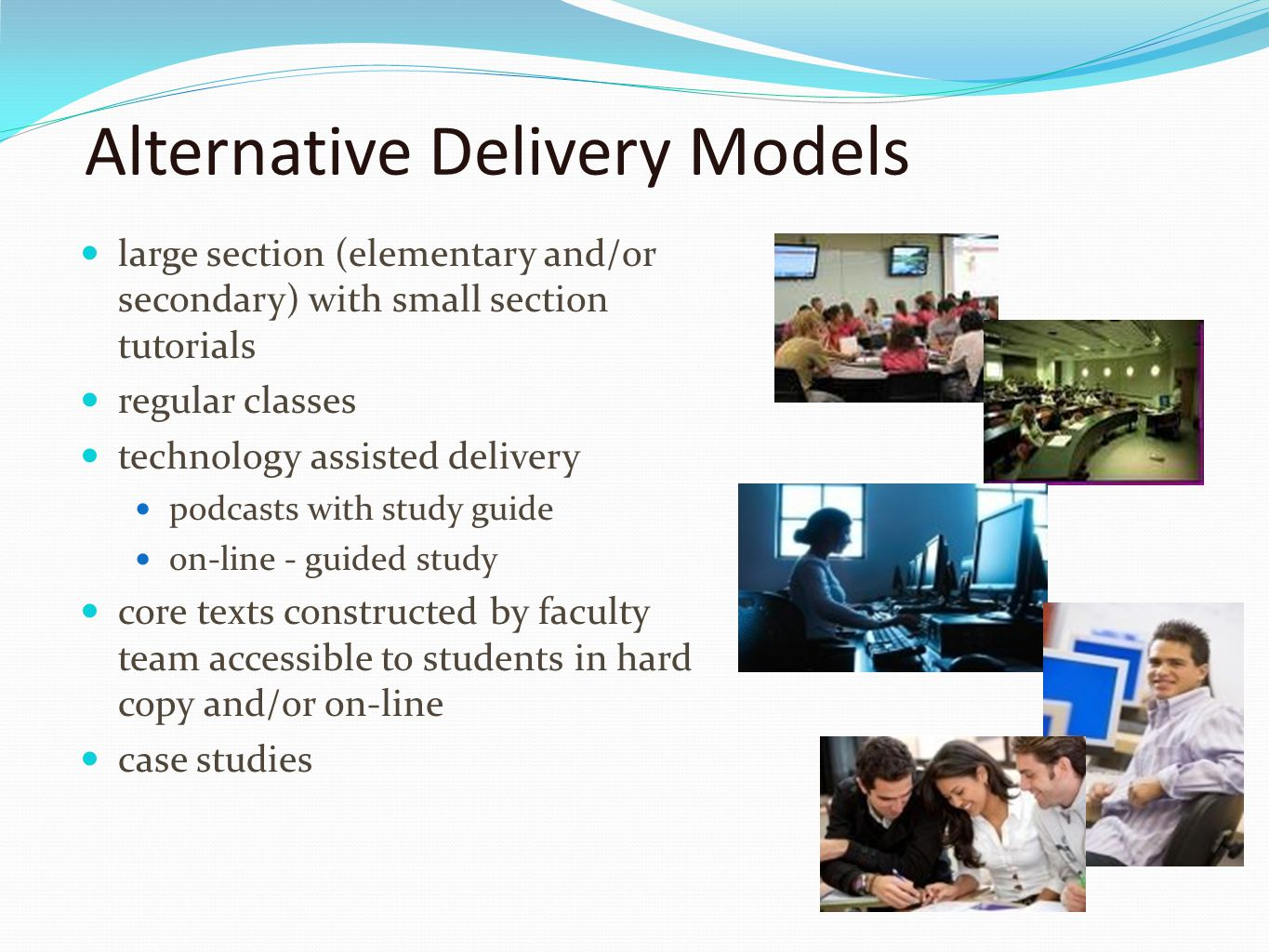 Alternative Delivery Models large section (elementary and/or secondary) with small section tutorials regular classes technology assisted delivery podcasts with study guide on-line - guided study core texts constructed by faculty team accessible to students in hard copy and/or on-line case studies