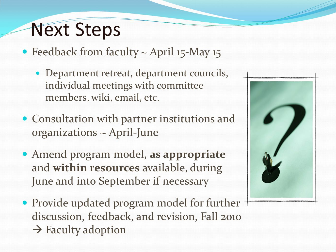 Next Steps Feedback from faculty ~ April 15-May 15 Department retreat, department councils, individual meetings with committee members, wiki, email, etc.